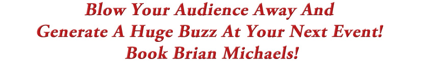 Blow Your Audience Away And Generate A Huge Buzz At Your Next Event! Book Brian Michaels!